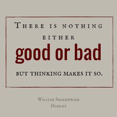 good or bad, but thinking makes it so.