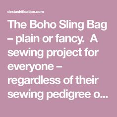The Boho Sling Bag – plain or fancy.  A sewing project for everyone – regardless of their sewing pedigree or experience! The Boho Sling Bag seems to be fairly popular among those that c…