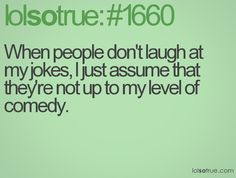 when people don't laugh at my jokes, i just assume that they're not up to my level of comedy