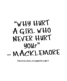 Why hurt a girl who never hurt you? - Macklemore
