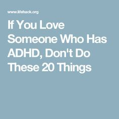 If You Love Someone Who Has ADHD, Don't Do These 20 Things