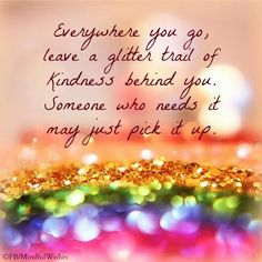 Everywhere you go, leave a glitter trail of kindness life quotes quotes quote inspirational quote kindness positive quote happy quote inspiring quote kindness quotes Positive Vibes, Positive Quotes, Happy Quotes, Positive Thoughts, Deep Thoughts, Affirmations, Sparkle Quotes, Bling Quotes, Yoga Lyon