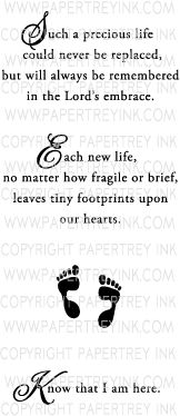 """""""Such a precious life could never be replaced, but will always be remembered in the Lord's embrace.  Each new life, no matter how fragile or brief, leaves tiny footprints upon our hearts.  Know that I am here."""""""