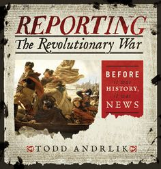 Reporting the Revolutionary War: Before It Was History, It Was News, an unprecedented look at how eighteenth-century newspapers covered the American Revolution.