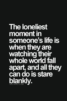 """Top 70 Broken Heart Quotes And Heartbroken Sayings - Page 2 of 7 """"The loneliest moment in someone's life is when they are watching their whole wold fall apart, and all they can do is stare blankly. Life Quotes Love, Mood Quotes, Fml Quotes, Im Lost Quotes, Dark Quotes, Truth Is Quotes, Hurt Quotes For Her, Being Sad Quotes, Sad Quotes Lonely"""