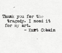 """""""Thank you for the tragedy. I need it for my art."""" -Kurt Cobain"""