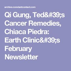 Qi Gung, Ted's Cancer Remedies, Chiaca Piedra: Earth Clinic's February Newsletter