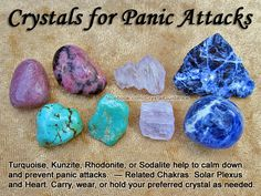 Top Recommended Crystals: Turquoise, Kunzite, Rhodonite, or Sodalite. Additional Crystal Recommendations: Smithsonite Blue-Green, Tourmaline Green, or Lepidolite. Panic attacks are associated with the Solar Plexus and Heart chakras. Carry, wear, or hold your preferred crystal as needed to help calm or prevent panic attacks.