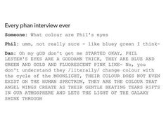 tbh, my eyes are blue/grey/green and they change colour too. they're not as bright as phil's though
