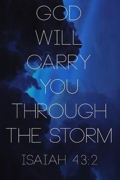Isaiah 43:2     I must say I believe this song is has got to be my new favorite!!!!!  I of the storm.