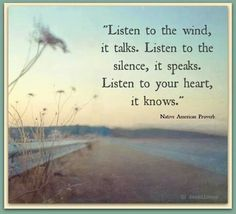 Native American Proverb: Listen to the wind, it talks. Listen to the silence, it speaks. Listen to your heart, it knows. Native American Proverb, Native American Wisdom, Native American Spirituality, American Symbols, American Indians, Great Quotes, Me Quotes, Inspirational Quotes, Qoutes