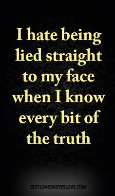 I hate being lied straight to my face when I know every bit of the truth