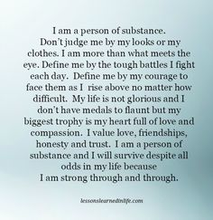 #LessonLearnedInLife I am a person of substance. Don't judge me by my looks or my clothes. I am more than what meets the eye. Define me by the tough battles I fight each day. Define me by my courage to face them as I rise above no matter how difficult. My life is not glorious and I don't have medals to flaunt but my biggest trophy is my heart full of love and compassion. I value love, friendships, honesty and trust. I am a person of substance and I will survive despite all odds in my life…