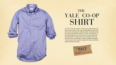 Yale Co-op Shirt: The Yale Co-op shirt comes in 10 basic and 4 seasonal styles. The basic shirts are made of 100% cotton semi-lightweight Archive Oxford cloth in solids, bold stripes and Tattersall checks. The seasonal shirts are made of crisp heirloom madras in summery Yale blue tones. All have original features such as the locker loop, the back collar button and the box pleat. The label remains true to the original Yale Co-op design & the shirt is presented in authentic 1960s-style…