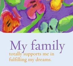 My family totally supports me in fulfilling my dreams.~ Louise L. Hay