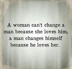 A woman can't change a man because she loves him, a man changes himself because he loves her. #lovequotes