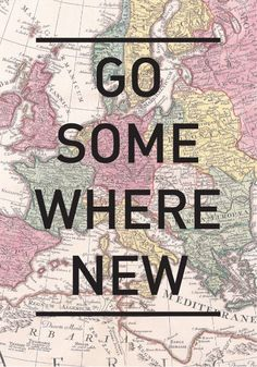 Get up and just go somewhere new