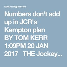 Numbers don't add up  in JCR's Kempton plan  BYTOM KERR 1:09PM 20 JAN 2017  THE Jockey Club has achieved that vanishingly rare feat of virtually uniting this most fractious of sports against its plans to close Kempton Park racecourse, but a notable few have embraced the Kempton-less vision of the future.  Mostly, they appear to be convinced by the business case made for selling the racecourse for housing, which the Jockey Club claims would bring in north of £100 million, forming part of a…
