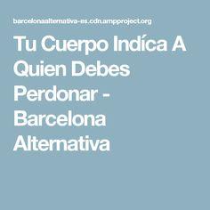 Tu Cuerpo Indíca A Quien Debes Perdonar - Barcelona Alternativa