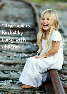 """The soul is healed by being with children."" I fund this very true. But not just my soul, but my physical pain reduces when I snuggle my kids or a baby. They are so sweet and innocent it is calming to me."