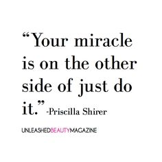 Your miracle is on the other side of just do it. Priscilla Shirer.