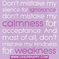 Don't mistake my silence for ignorance; don't mistake my calmness for acceptance. And most of all, don't mistake my kindness for weakness. by deeplifequotes, via Flickr Quotable Quotes, Motivational Quotes, Funny Quotes, Funny Pics, Confucius Quotes, Sarcastic Quotes, Random Quotes, Famous Quotes, Best Quotes