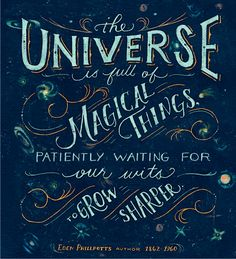 the universe is full of magical things pateintly waiting for our wits to grow sharper.