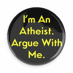 I'm an atheist argue with me - Funny Buttons - Custom Buttons - Promotional Badges - Atheism Pins - Wacky Buttons