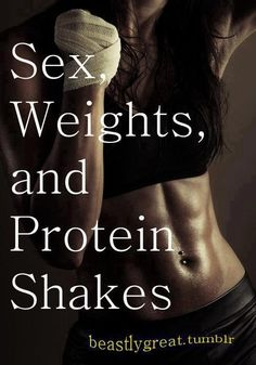 Sex, weights and protein shakes...Yes, 3 of my favorite things in life! Lol