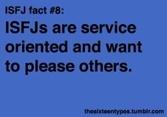 ISFJs are service oriented and want to please others.  Ya think???