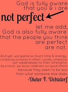 I am not perfect and neither are you, so let's stop trying to compare ourselves to one another and enjoy the person God made us to be. <3