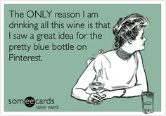 The ONLY reason I am drinking all this wine is that I saw a great idea for the pretty blue bottle on Pinterest.