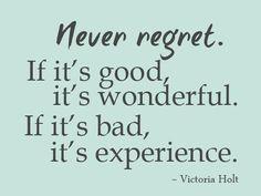"""Never Regret. It it's good, it's wonderful. If it's bad, it's experience"" — Victoria Holt"