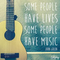 Some people have lives, some people have music - John Green
