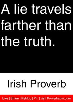 A lie travels farther than the truth.  - Irish Proverb #proverbs #quotes