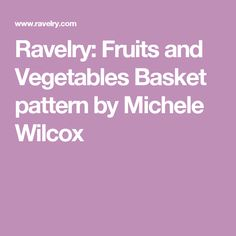 Ravelry: Fruits and Vegetables Basket pattern by Michele Wilcox