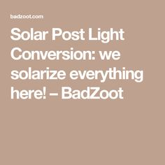 Solar Post Light Conversion: we solarize everything here! – BadZoot