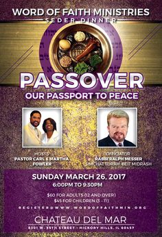 Pastors Carl T. Fowler & Martha Fowler Along with Word of Faith Ministries Invite You to their Passport to Peace Seder Dinner Banquet on Sunday, March 26, 2017 ft Rabbi Ralph Messer from 6pm - 9:30pm | Tickets $60 Adults 12 and Over - $45 for Children 3-11. Location: Chateau Del Mar 8301 W. 95th Street, Hickory Hills, IL 60457 To Register or For More Info: 708-206-2820 lmorgan@wordoffaithmin.org  www.wordoffaithmin.org/word-of-faith-ministries-passover-conference