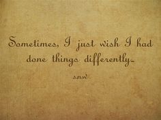 Sometimes, I just wish I had done things differently...