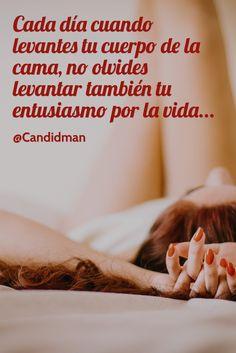 Cada día cuando levantes tu cuerpo de la cama no olvides levantar también tu entusiasmo por la vida @Candidman #Frases Candidman Motivación Vida @candidman