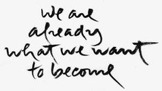 We are already what we want to become - Thich Nhat Hanh
