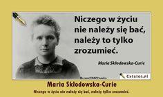 Maria Skłodowska-Curie Niczego w życiu nie należy się bać, należy tylko zrozumieć.