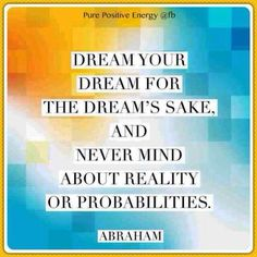 Dream your dream for the dream's sake. And never mind about reality or probabilities. -Abraham