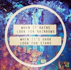 Cuando llueve, busca el arco iris Cuando está oscuro busca las estrellas
