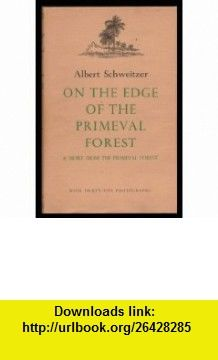 On the Edge of the Primeval Forest and More from the Primeval Forest Experiences and Observations of a Doctor in Equatorial Africa (9780404145989) Albert Schweitzer , ISBN-10: 0404145981  , ISBN-13: 978-0404145989 ,  , tutorials , pdf , ebook , torrent , downloads , rapidshare , filesonic , hotfile , megaupload , fileserve