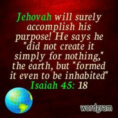 """Jehovah will surely accomplish his purpose! He says he """"did not create it simply nothing,"""" the earth, but """"formed it to be inhabited."""" - Isaiah 45:18."""