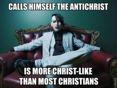 Marilyn Manson. People can say what they want, but Manson never hated people for what they believe to be true. A lot of religious people base their judgement on other people's beliefs. Religion is not the person you ARE, it's the person you try to BECOME. And with hate you'll never become love.