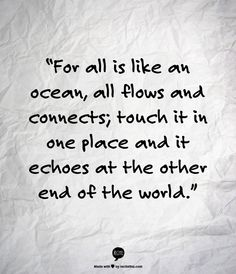 For all is like an ocean, all flows and connects; touch it in one place and it echoes at the other end of the world.  - Fyodor Dostoyevsky, The Brothers Karamazov