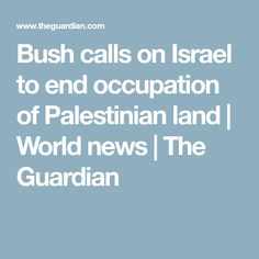 Bush calls on Israel to end occupation of Palestinian land | World news | The Guardian