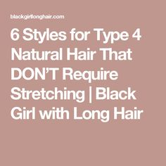 6 Styles for Type 4 Natural Hair That DON'T Require Stretching   Black Girl with Long Hair